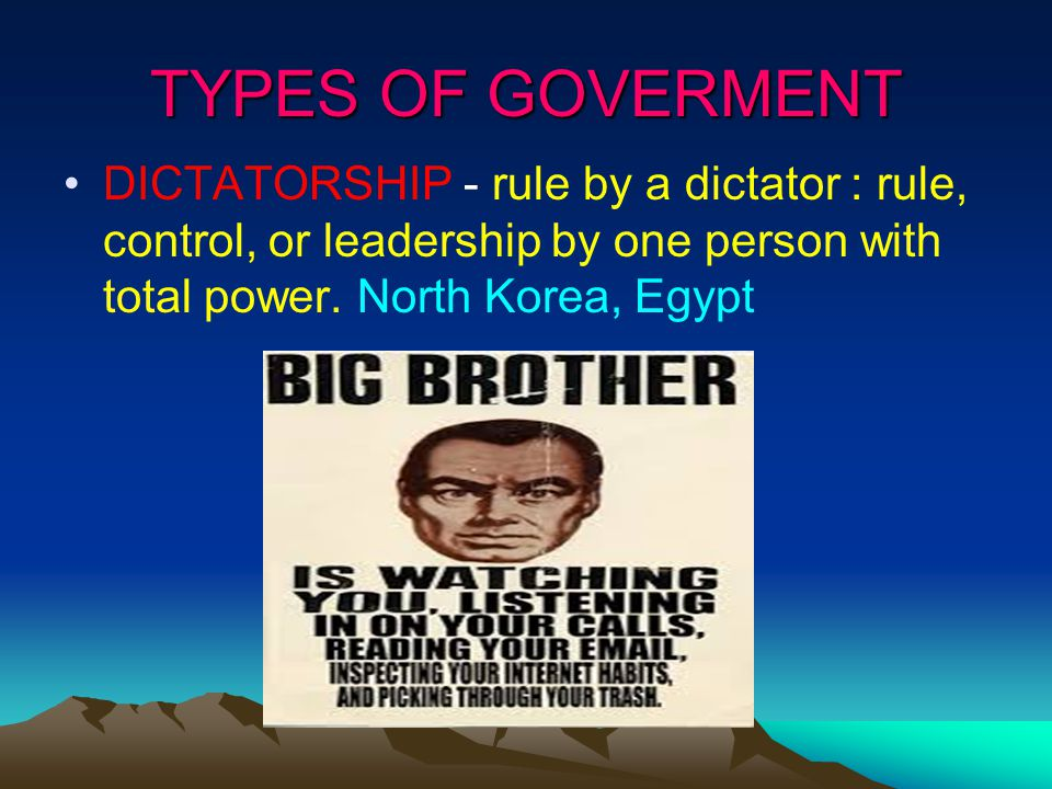 TYPES OF GOVERMENT DICTATORSHIP - rule by a dictator : rule, control, or leadership by one person with total power.