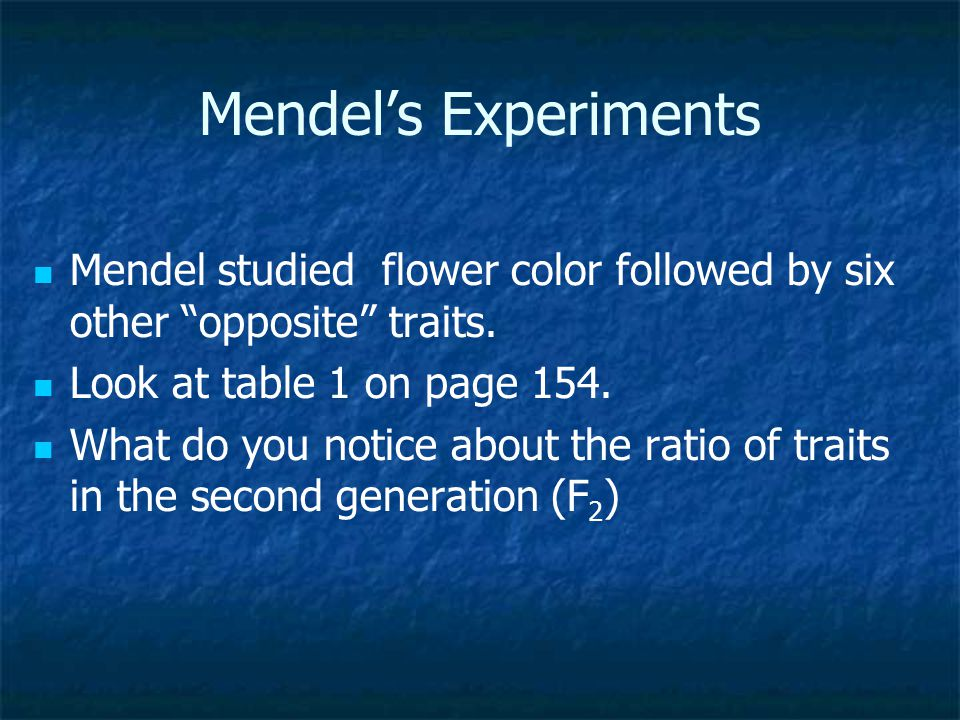 "Mendel's Experiments Mendel studied flower color followed by six other ""opposite"" traits. Look at table 1 on page 154. What do you notice about the ra"