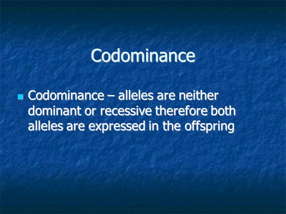 Codominance Codominance – alleles are neither dominant or recessive therefore both alleles are expressed in the offspring Codominance – alleles are ne