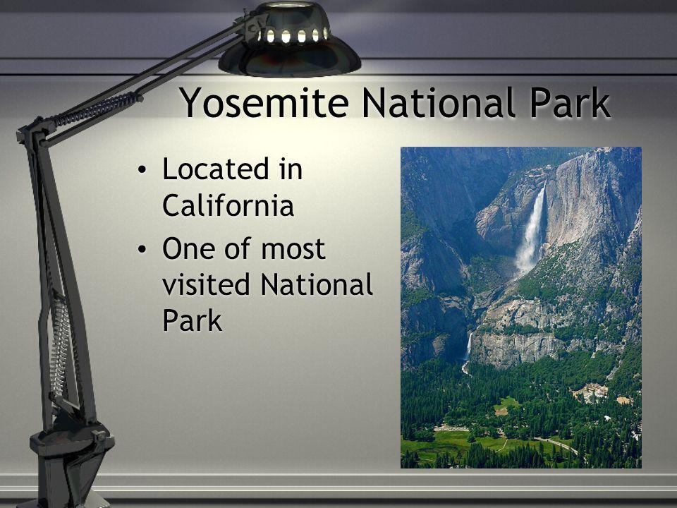 Yosemite National Park Located in California One of most visited National Park Located in California One of most visited National Park
