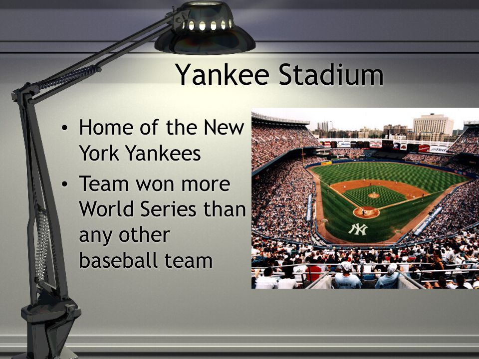 Home of the New York Yankees Team won more World Series than any other baseball team Home of the New York Yankees Team won more World Series than any other baseball team