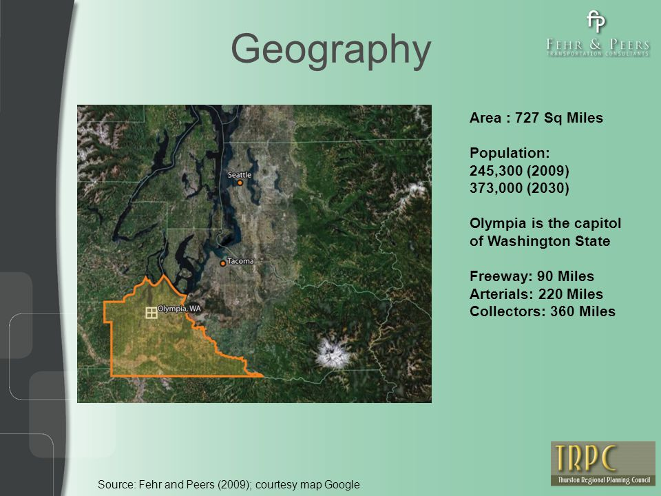 Geography Source: Fehr and Peers (2009); courtesy map Google Area : 727 Sq Miles Population: 245,300 (2009) 373,000 (2030) Olympia is the capitol of W