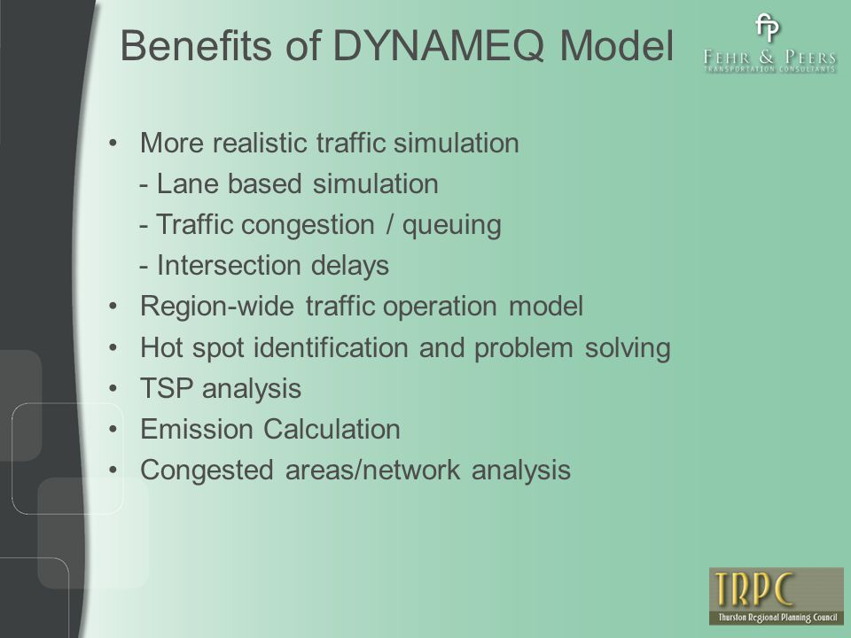 Benefits of DYNAMEQ Model More realistic traffic simulation - Lane based simulation - Traffic congestion / queuing - Intersection delays Region-wide t
