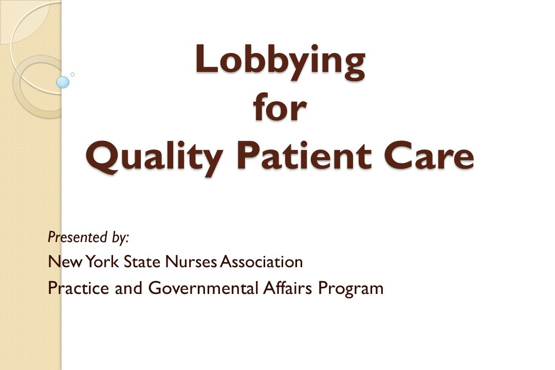 Lobbying for Quality Patient Care Presented by: New York State Nurses Association Practice and Governmental Affairs Program