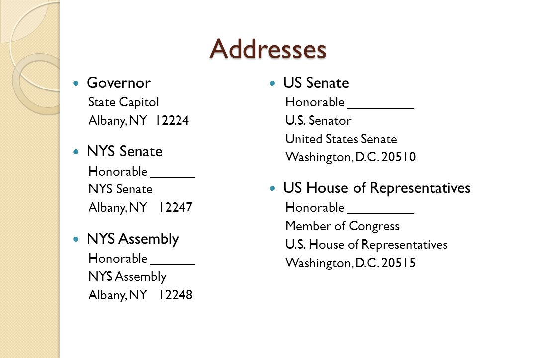 Addresses Governor State Capitol Albany, NY 12224 NYS Senate Honorable ______ NYS Senate Albany, NY 12247 NYS Assembly Honorable ______ NYS Assembly Albany, NY 12248 US Senate Honorable _________ U.S.