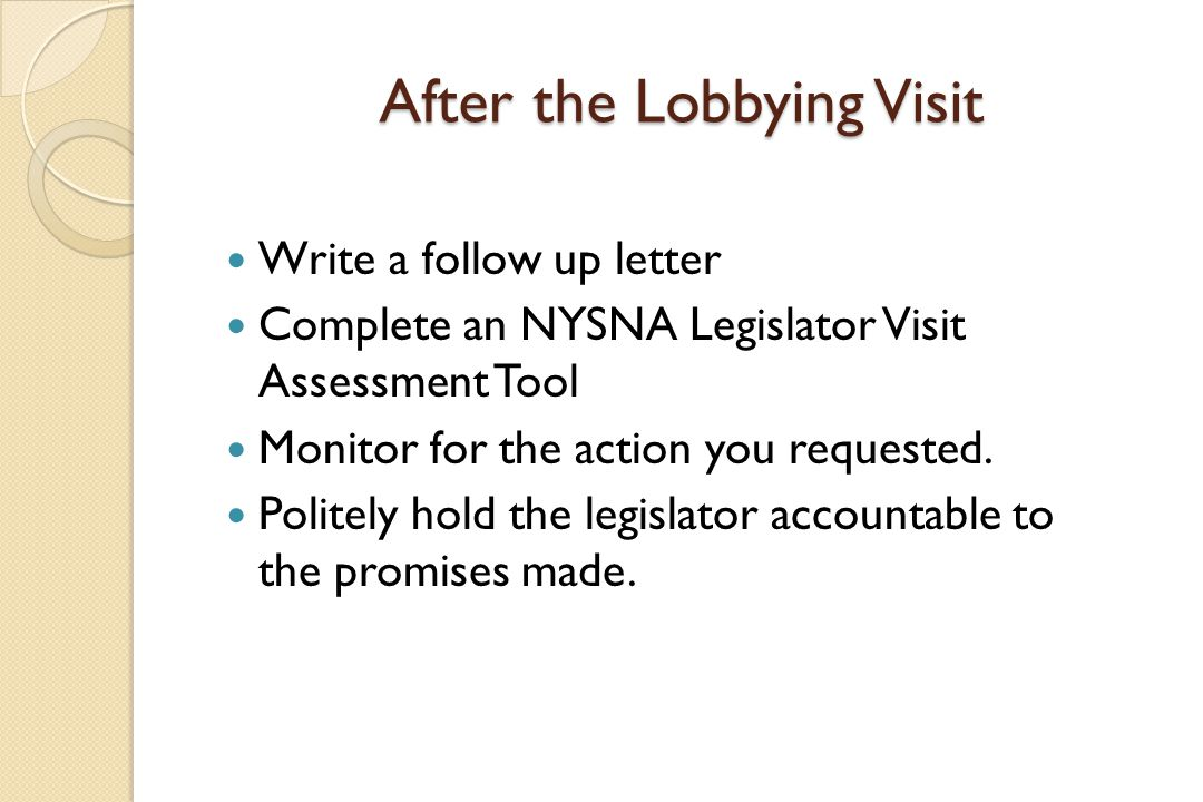 After the Lobbying Visit Write a follow up letter Complete an NYSNA Legislator Visit Assessment Tool Monitor for the action you requested.