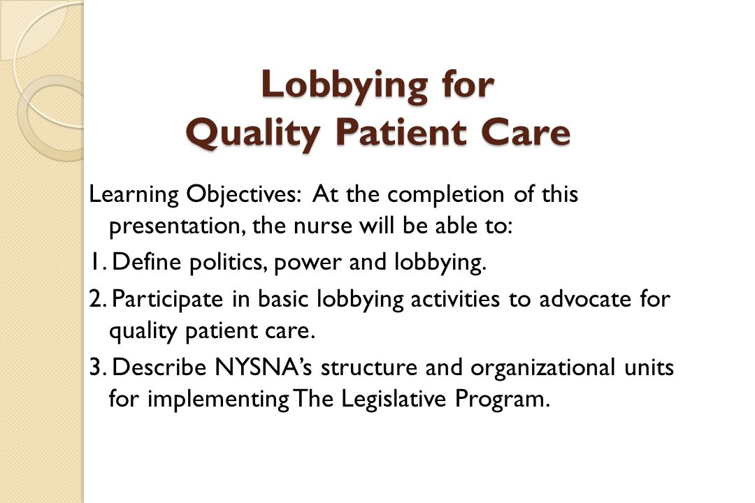 Lobbying for Quality Patient Care Learning Objectives: At the completion of this presentation, the nurse will be able to: 1.