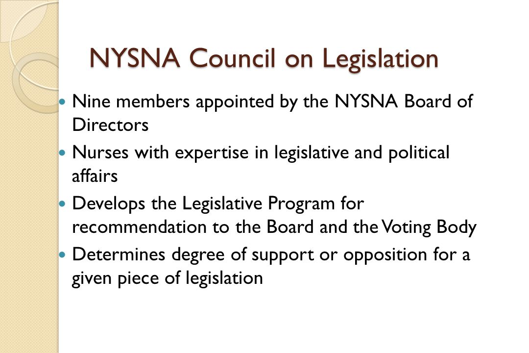 NYSNA Council on Legislation Nine members appointed by the NYSNA Board of Directors Nurses with expertise in legislative and political affairs Develops the Legislative Program for recommendation to the Board and the Voting Body Determines degree of support or opposition for a given piece of legislation