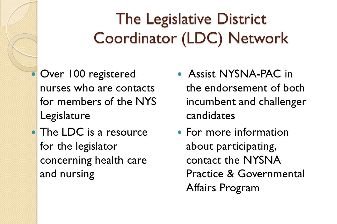 The Legislative District Coordinator (LDC) Network Over 100 registered nurses who are contacts for members of the NYS Legislature The LDC is a resource for the legislator concerning health care and nursing Assist NYSNA-PAC in the endorsement of both incumbent and challenger candidates For more information about participating, contact the NYSNA Practice & Governmental Affairs Program