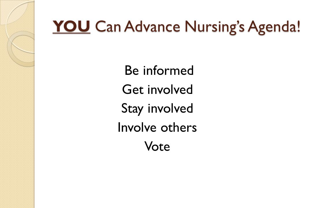 YOU Can Advance Nursing's Agenda! Be informed Get involved Stay involved Involve others Vote
