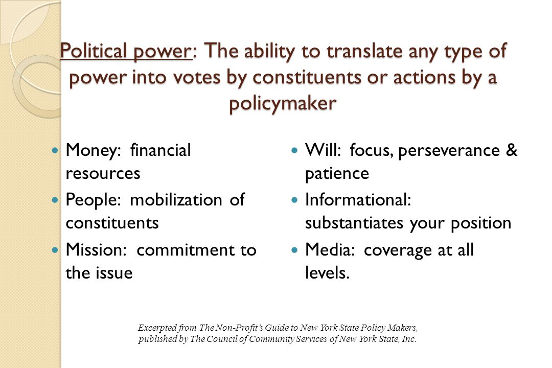Political power: The ability to translate any type of power into votes by constituents or actions by a policymaker Money: financial resources People: mobilization of constituents Mission: commitment to the issue Will: focus, perseverance & patience Informational: substantiates your position Media: coverage at all levels.