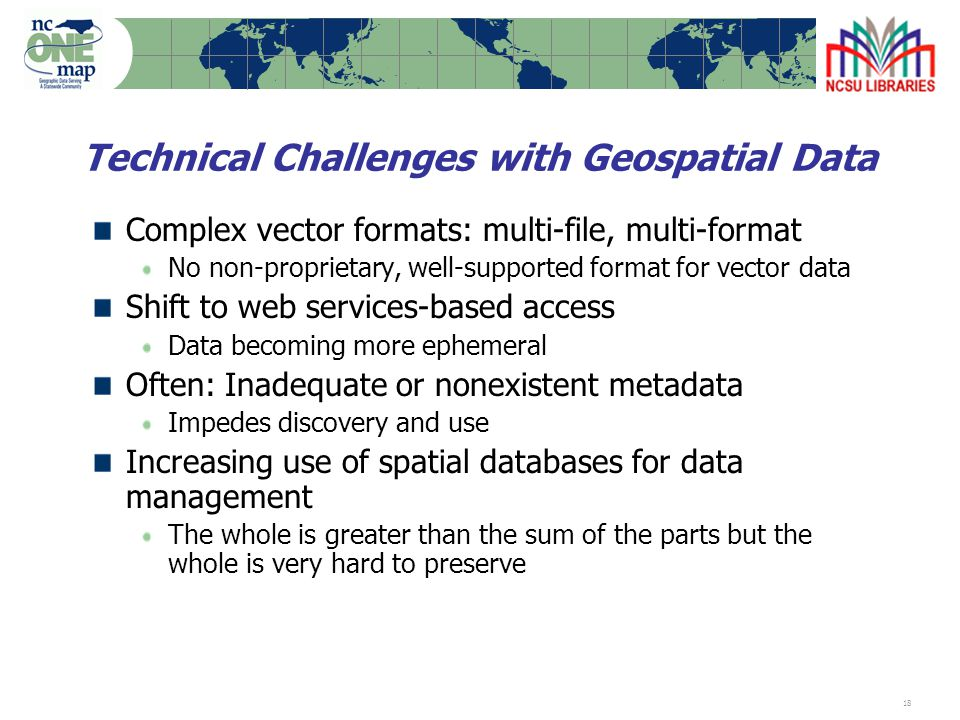 18 Technical Challenges with Geospatial Data Complex vector formats: multi-file, multi-format No non-proprietary, well-supported format for vector data Shift to web services-based access Data becoming more ephemeral Often: Inadequate or nonexistent metadata Impedes discovery and use Increasing use of spatial databases for data management The whole is greater than the sum of the parts but the whole is very hard to preserve
