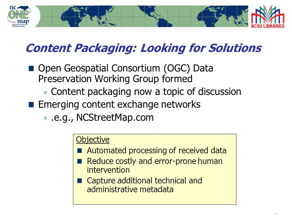 31 Content Packaging: Looking for Solutions Open Geospatial Consortium (OGC) Data Preservation Working Group formed Content packaging now a topic of discussion Emerging content exchange networks.e.g., NCStreetMap.com Objective Automated processing of received data Reduce costly and error-prone human intervention Capture additional technical and administrative metadata