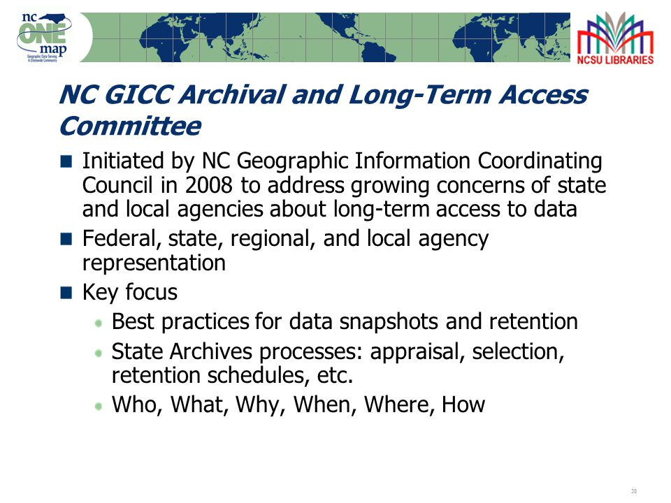 38 NC GICC Archival and Long-Term Access Committee Initiated by NC Geographic Information Coordinating Council in 2008 to address growing concerns of state and local agencies about long-term access to data Federal, state, regional, and local agency representation Key focus Best practices for data snapshots and retention State Archives processes: appraisal, selection, retention schedules, etc.