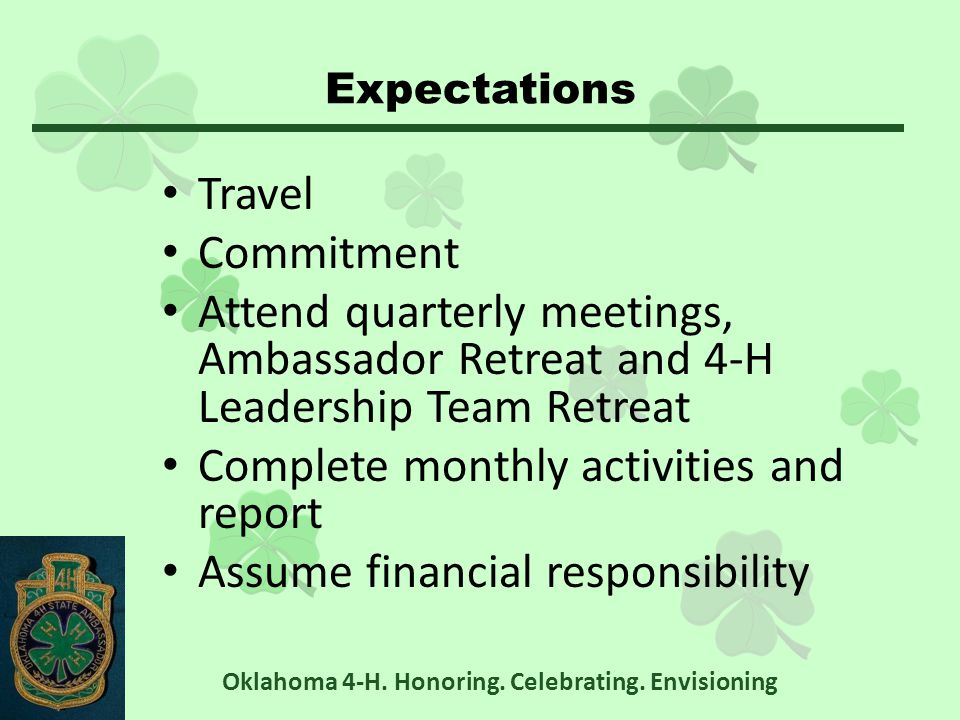 Expectations Travel Commitment Attend quarterly meetings, Ambassador Retreat and 4-H Leadership Team Retreat Complete monthly activities and report Assume financial responsibility Oklahoma 4-H.
