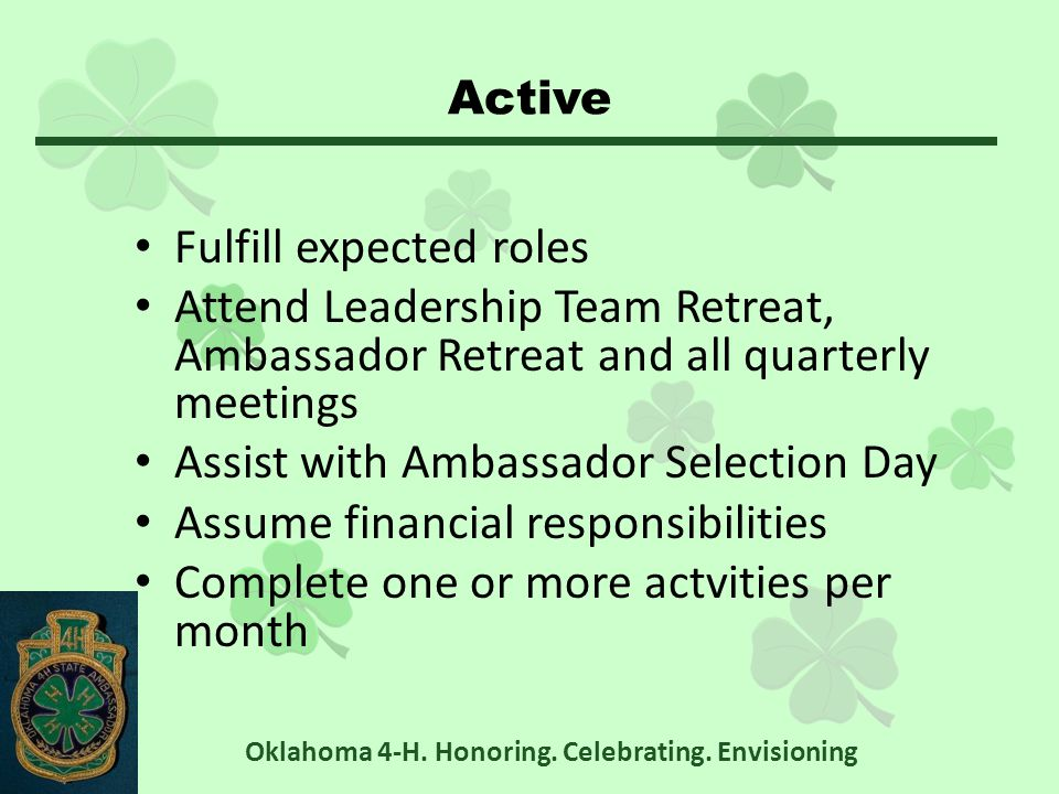 Active Fulfill expected roles Attend Leadership Team Retreat, Ambassador Retreat and all quarterly meetings Assist with Ambassador Selection Day Assume financial responsibilities Complete one or more actvities per month Oklahoma 4-H.