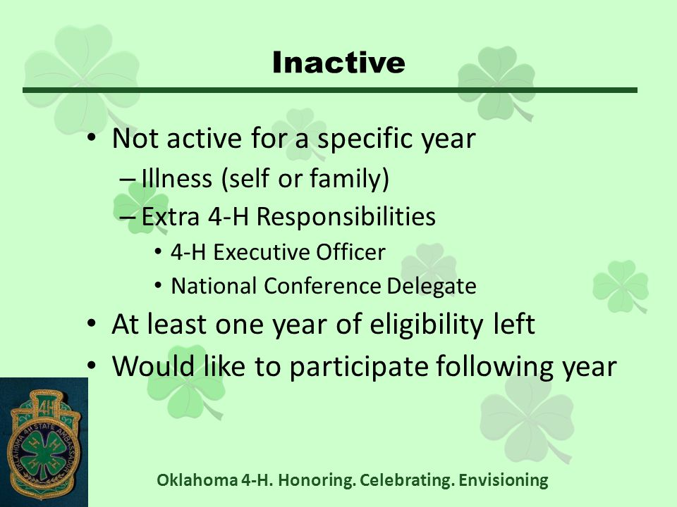 Inactive Not active for a specific year – Illness (self or family) – Extra 4-H Responsibilities 4-H Executive Officer National Conference Delegate At least one year of eligibility left Would like to participate following year Oklahoma 4-H.