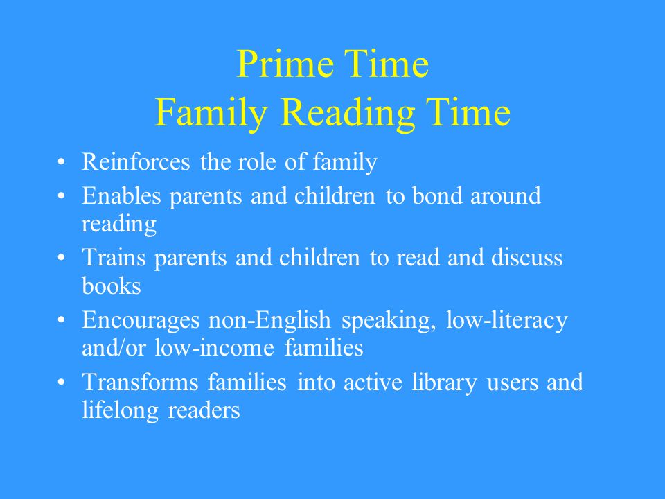 Prime Time Family Reading Time Reinforces the role of family Enables parents and children to bond around reading Trains parents and children to read and discuss books Encourages non-English speaking, low-literacy and/or low-income families Transforms families into active library users and lifelong readers