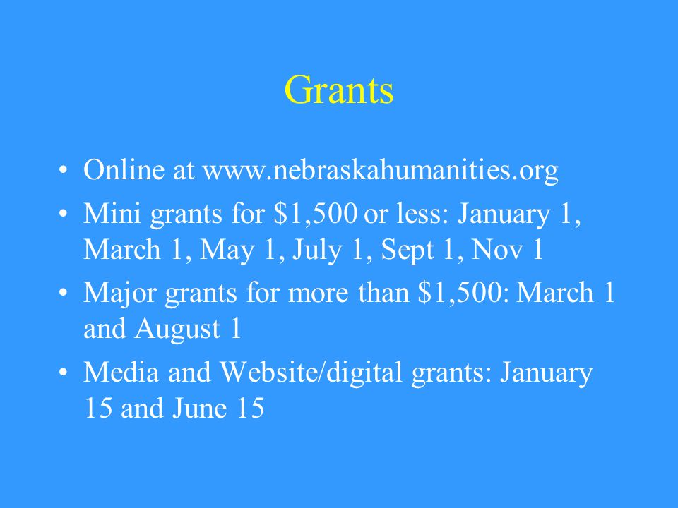 Grants Online at www.nebraskahumanities.org Mini grants for $1,500 or less: January 1, March 1, May 1, July 1, Sept 1, Nov 1 Major grants for more than $1,500: March 1 and August 1 Media and Website/digital grants: January 15 and June 15