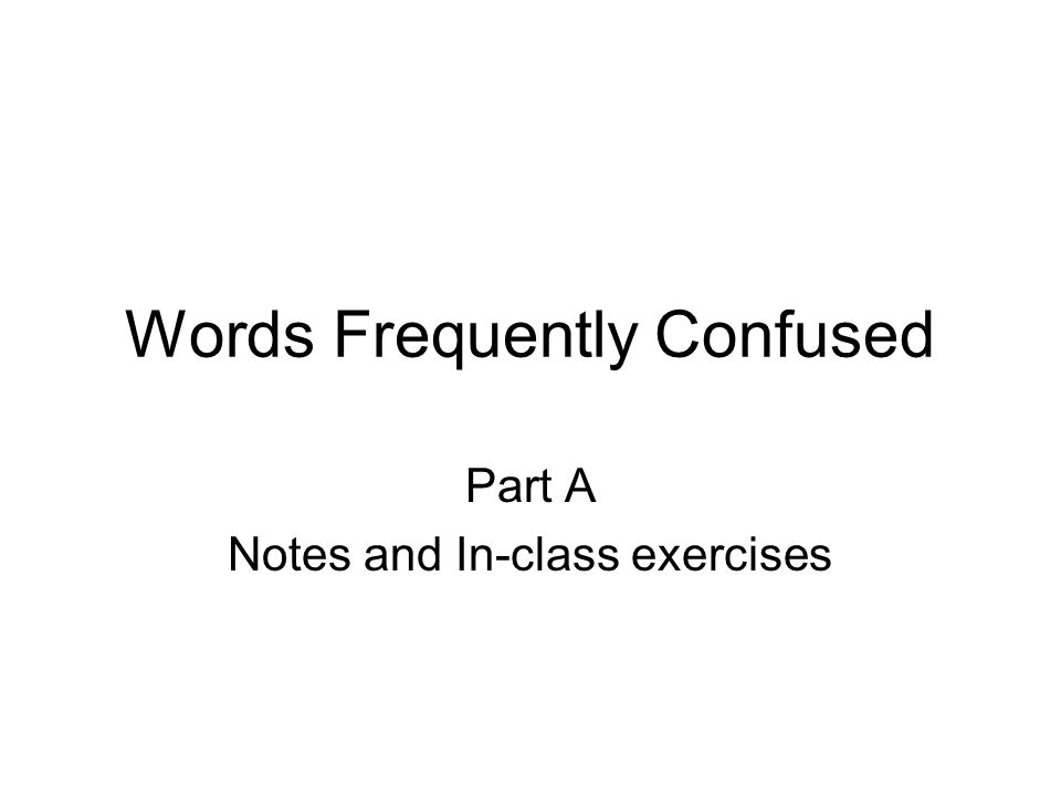 Words Frequently Confused Part A Notes and In-class exercises