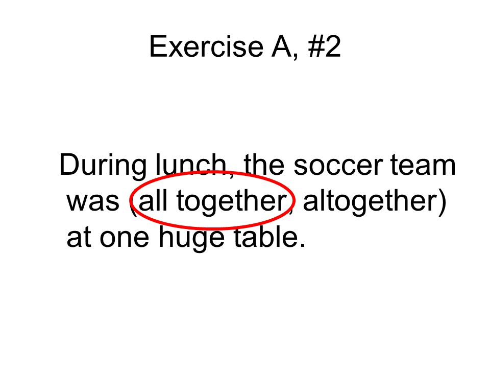 Exercise A, #2 During lunch, the soccer team was (all together, altogether) at one huge table.
