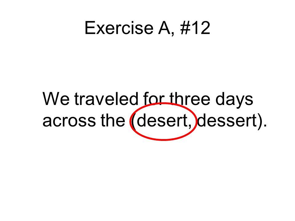 Exercise A, #12 We traveled for three days across the (desert, dessert).