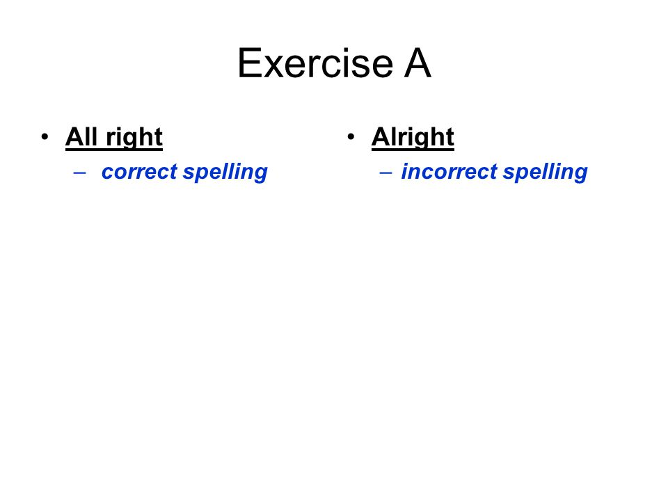 Exercise A All right – correct spelling Alright –incorrect spelling