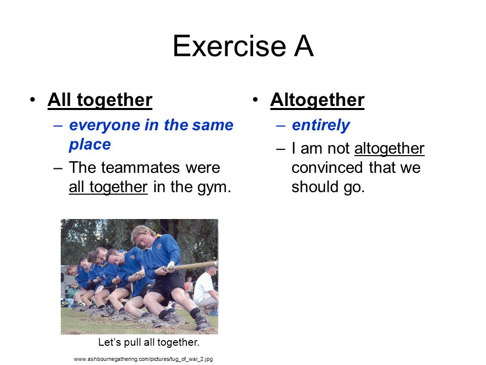Exercise A All together –everyone in the same place –The teammates were all together in the gym.