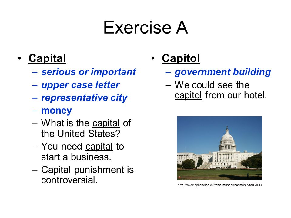 Exercise A Capital –serious or important –upper case letter –representative city –money –What is the capital of the United States.