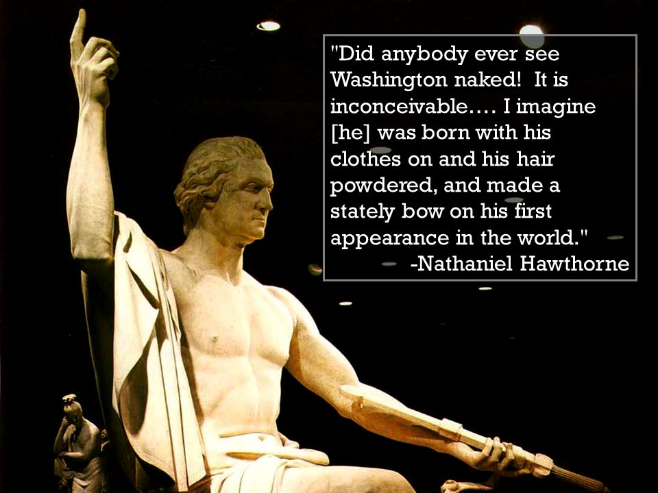 Did anybody ever see Washington naked. It is inconceivable….