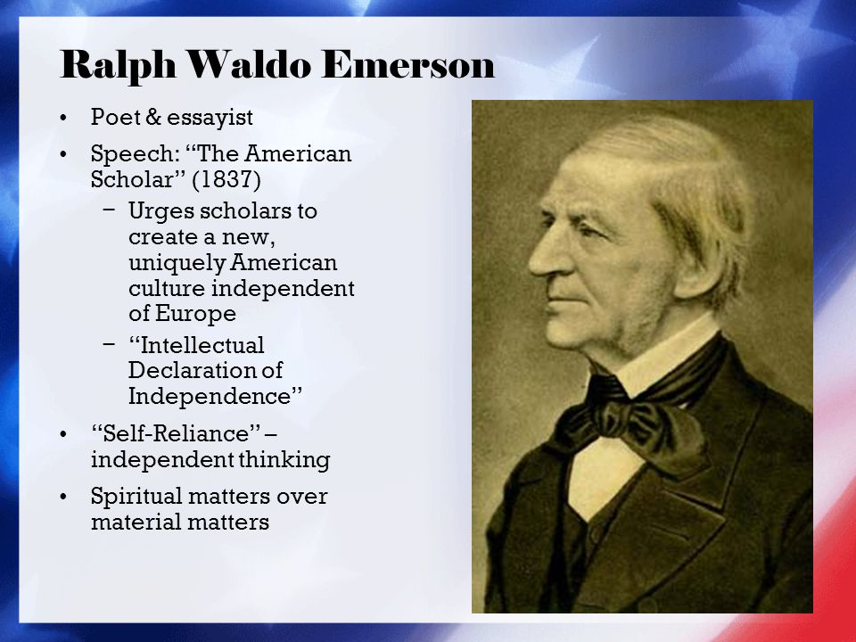 Ralph Waldo Emerson Poet & essayist Speech: The American Scholar (1837) − Urges scholars to create a new, uniquely American culture independent of Europe − Intellectual Declaration of Independence Self-Reliance – independent thinking Spiritual matters over material matters
