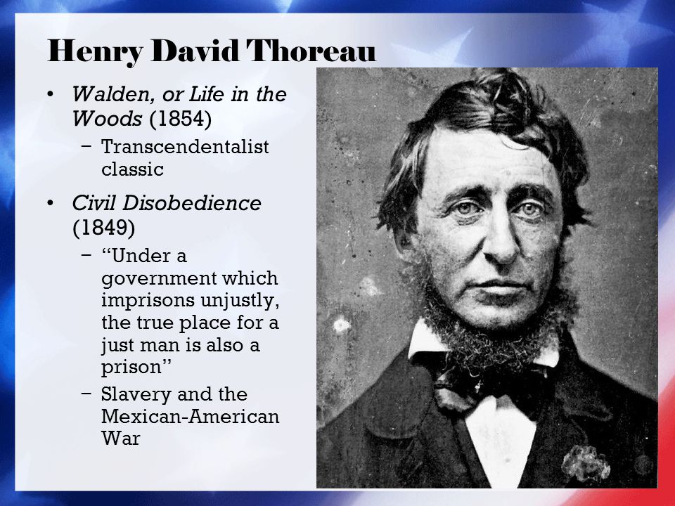 Henry David Thoreau Walden, or Life in the Woods (1854) − Transcendentalist classic Civil Disobedience (1849) − Under a government which imprisons unjustly, the true place for a just man is also a prison − Slavery and the Mexican-American War