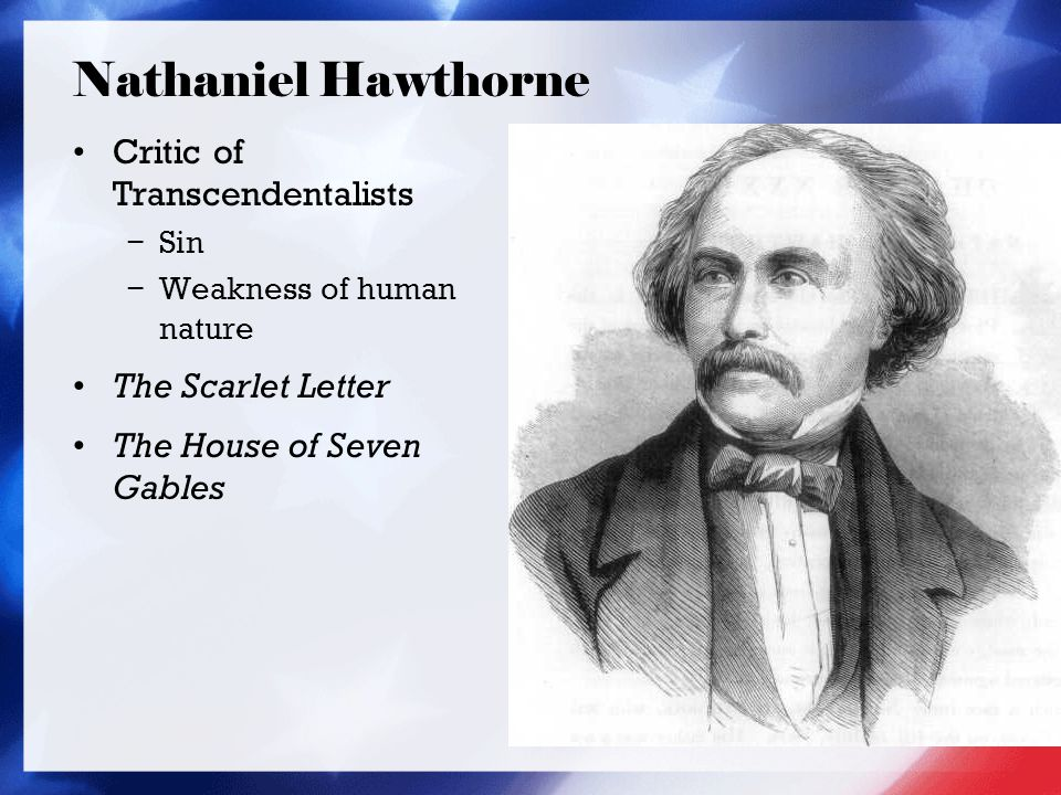 Nathaniel Hawthorne Critic of Transcendentalists − Sin − Weakness of human nature The Scarlet Letter The House of Seven Gables