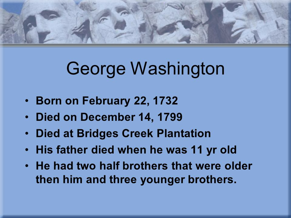 George Washington Born on February 22, 1732 Died on December 14, 1799 Died at Bridges Creek Plantation His father died when he was 11 yr old He had two half brothers that were older then him and three younger brothers.