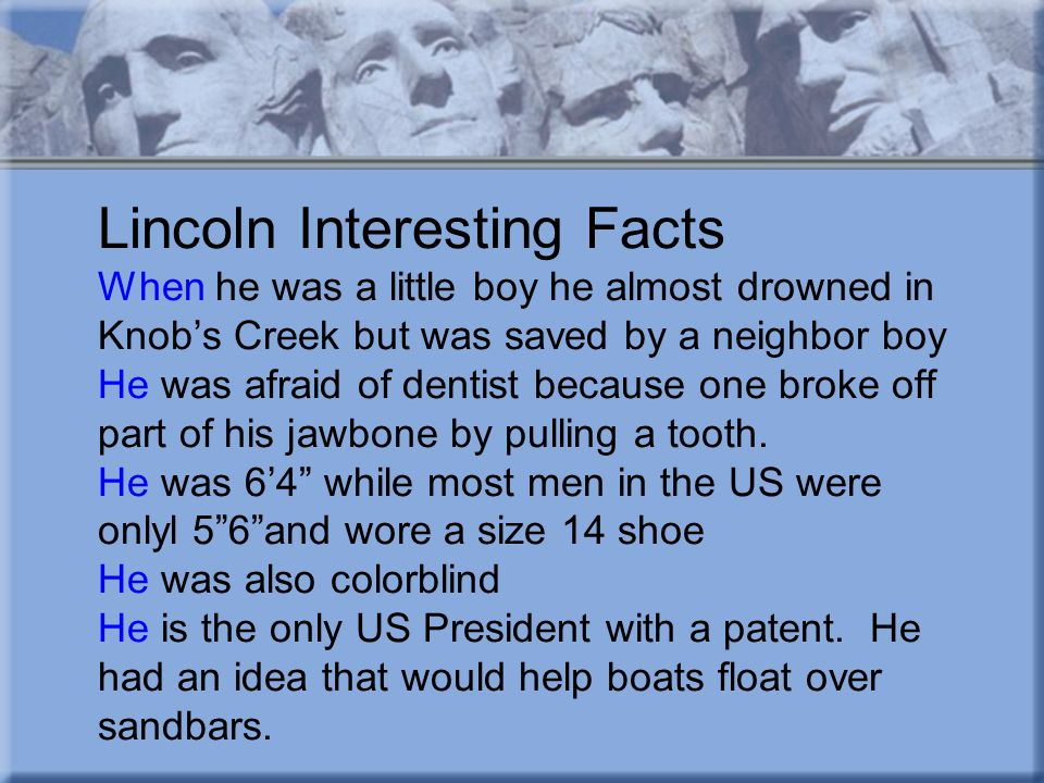 Lincoln Interesting Facts When he was a little boy he almost drowned in Knob's Creek but was saved by a neighbor boy He was afraid of dentist because one broke off part of his jawbone by pulling a tooth.