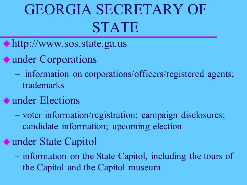 GEORGIA SECRETARY OF STATE u http://www.sos.state.ga.us u under Corporations – information on corporations/officers/registered agents; trademarks u under Elections –voter information/registration; campaign disclosures; candidate information; upcoming election u under State Capitol –information on the State Capitol, including the tours of the Capitol and the Capitol museum