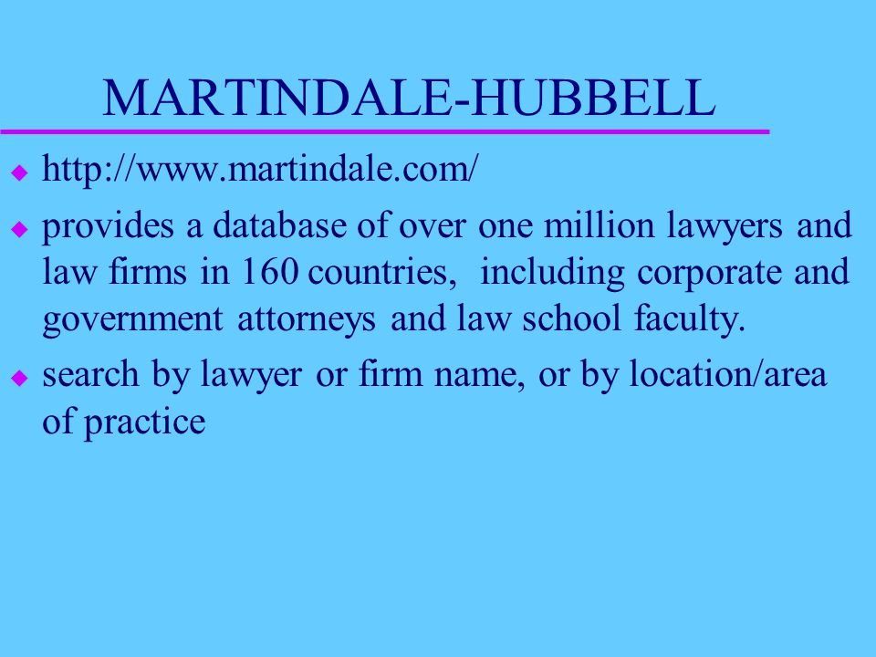 MARTINDALE-HUBBELL u http://www.martindale.com/ u provides a database of over one million lawyers and law firms in 160 countries, including corporate and government attorneys and law school faculty.