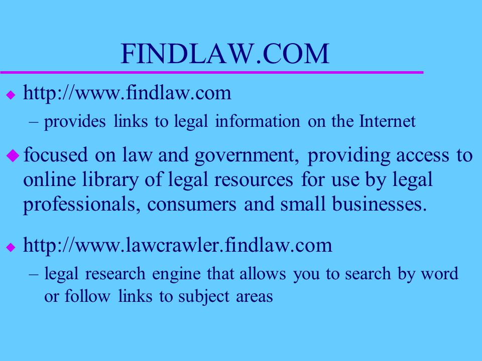 FINDLAW.COM u http://www.findlaw.com –provides links to legal information on the Internet u focused on law and government, providing access to online library of legal resources for use by legal professionals, consumers and small businesses.