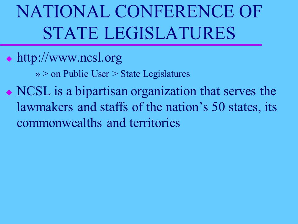 NATIONAL CONFERENCE OF STATE LEGISLATURES u http://www.ncsl.org »> on Public User > State Legislatures u NCSL is a bipartisan organization that serves the lawmakers and staffs of the nation's 50 states, its commonwealths and territories