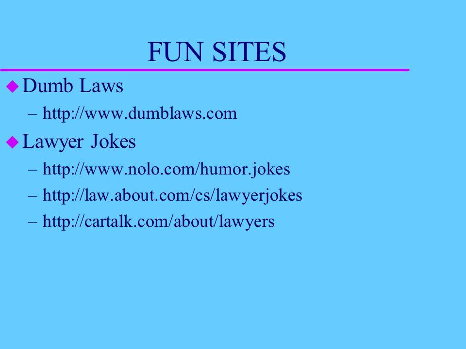 FUN SITES u Dumb Laws –http://www.dumblaws.com u Lawyer Jokes –http://www.nolo.com/humor.jokes –http://law.about.com/cs/lawyerjokes –http://cartalk.com/about/lawyers