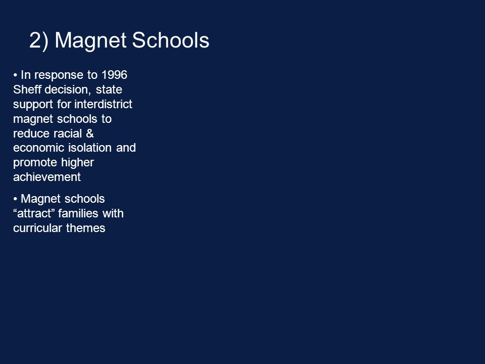 In response to 1996 Sheff decision, state support for interdistrict magnet schools to reduce racial & economic isolation and promote higher achievement Magnet schools attract families with curricular themes