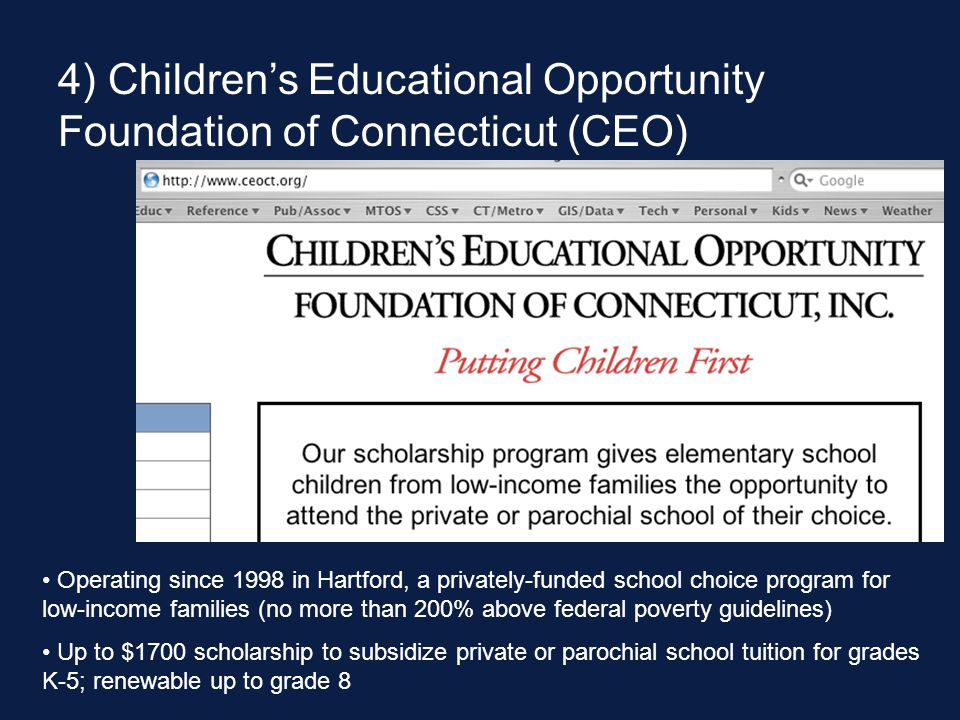 4) Children's Educational Opportunity Foundation of Connecticut (CEO) Operating since 1998 in Hartford, a privately-funded school choice program for low-income families (no more than 200% above federal poverty guidelines) Up to $1700 scholarship to subsidize private or parochial school tuition for grades K-5; renewable up to grade 8