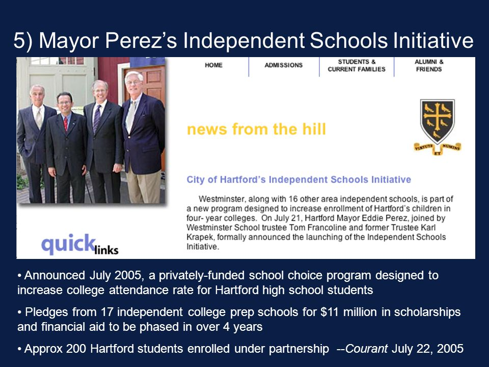 Announced July 2005, a privately-funded school choice program designed to increase college attendance rate for Hartford high school students Pledges from 17 independent college prep schools for $11 million in scholarships and financial aid to be phased in over 4 years Approx 200 Hartford students enrolled under partnership --Courant July 22, 2005