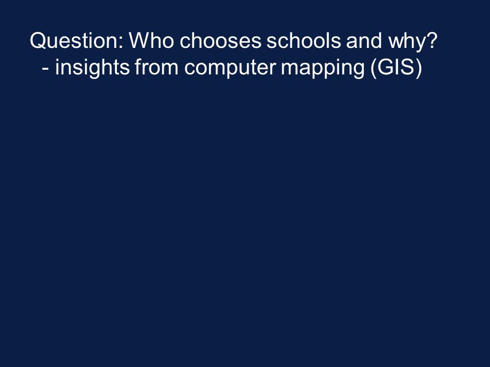 Question: Who chooses schools and why - insights from computer mapping (GIS)