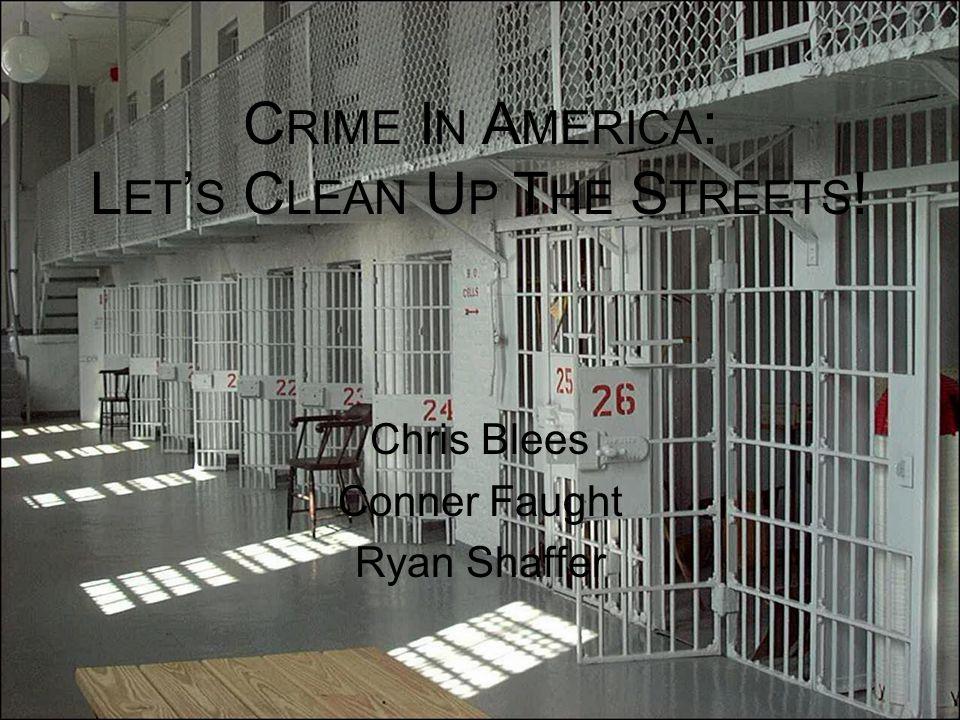 C RIME I N A MERICA : L ET ' S C LEAN U P T HE S TREETS ! Chris Blees Conner Faught Ryan Shaffer