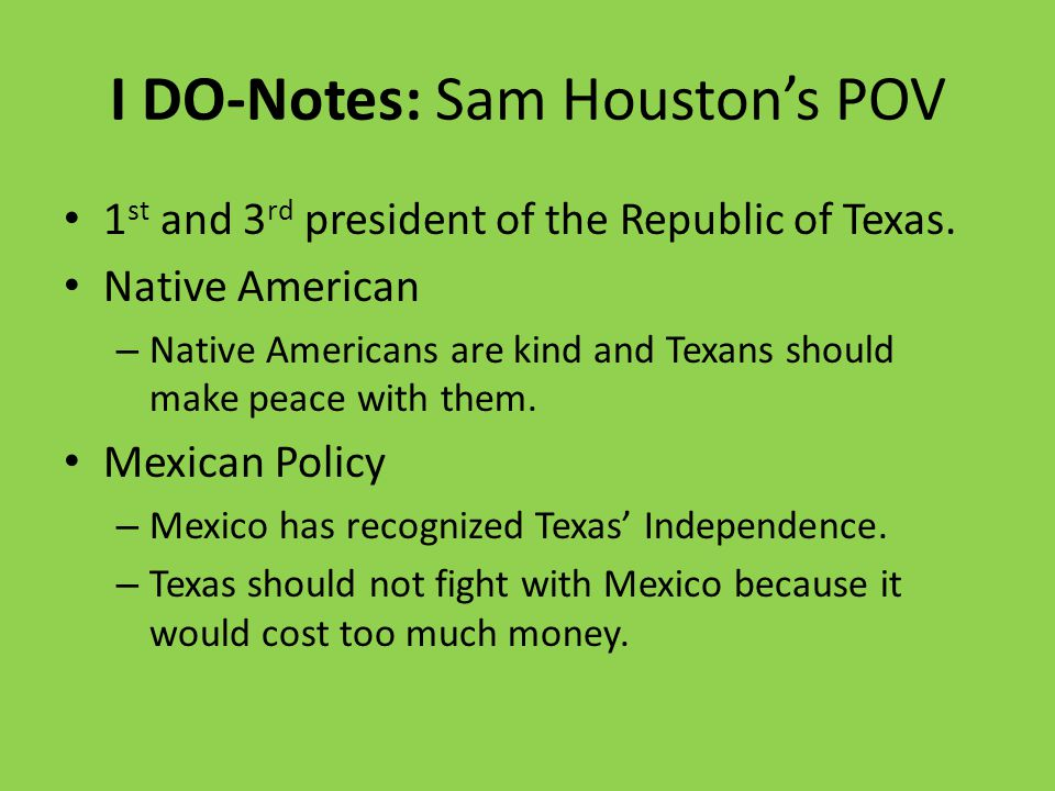 I DO-Notes: Sam Houston's POV 1 st and 3 rd president of the Republic of Texas.
