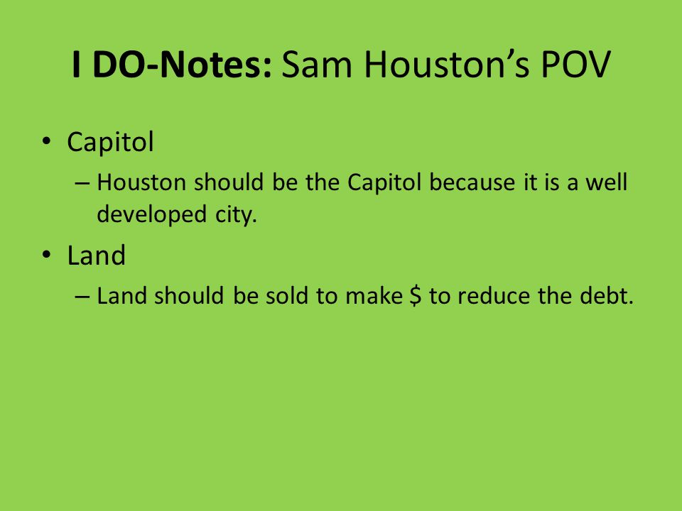 I DO-Notes: Sam Houston's POV Capitol – Houston should be the Capitol because it is a well developed city.