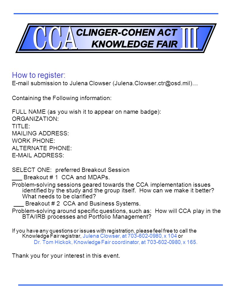 How to register: E-mail submission to Julena Clowser (Julena.Clowser.ctr@osd.mil)… Containing the Following information: FULL NAME (as you wish it to appear on name badge): ORGANIZATION: TITLE: MAILING ADDRESS: WORK PHONE: ALTERNATE PHONE: E-MAIL ADDRESS: SELECT ONE: preferred Breakout Session ___ Breakout # 1 CCA and MDAPs.