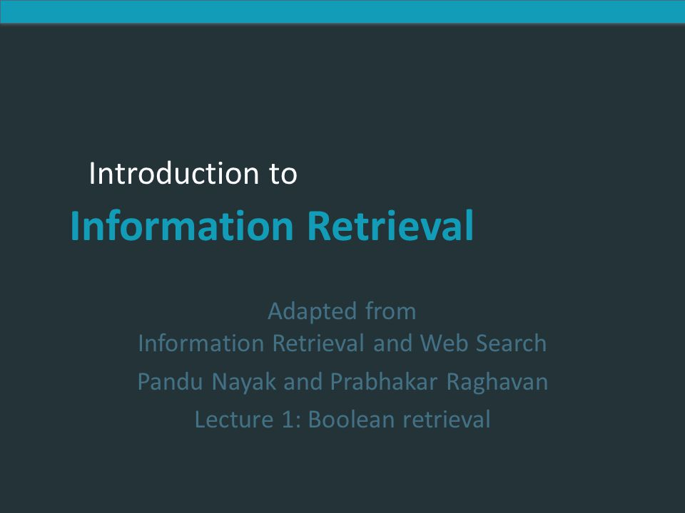 Introduction to Information Retrieval Introduction to Information Retrieval Adapted from Information Retrieval and Web Search Pandu Nayak and Prabhakar Raghavan Lecture 1: Boolean retrieval