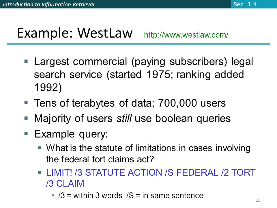 Introduction to Information Retrieval Example: WestLaw http://www.westlaw.com/  Largest commercial (paying subscribers) legal search service (started 1975; ranking added 1992)  Tens of terabytes of data; 700,000 users  Majority of users still use boolean queries  Example query:  What is the statute of limitations in cases involving the federal tort claims act.